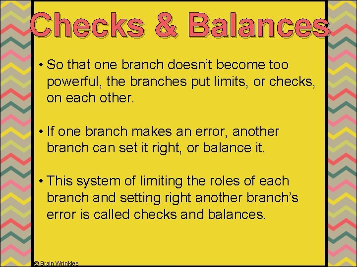 Checks & Balances • So that one branch doesn't become too powerful, the branches