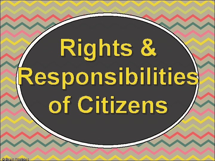 Rights & Responsibilities of Citizens © Brain Wrinkles