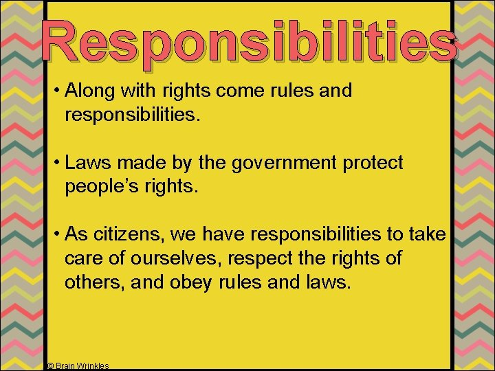 Responsibilities • Along with rights come rules and responsibilities. • Laws made by the