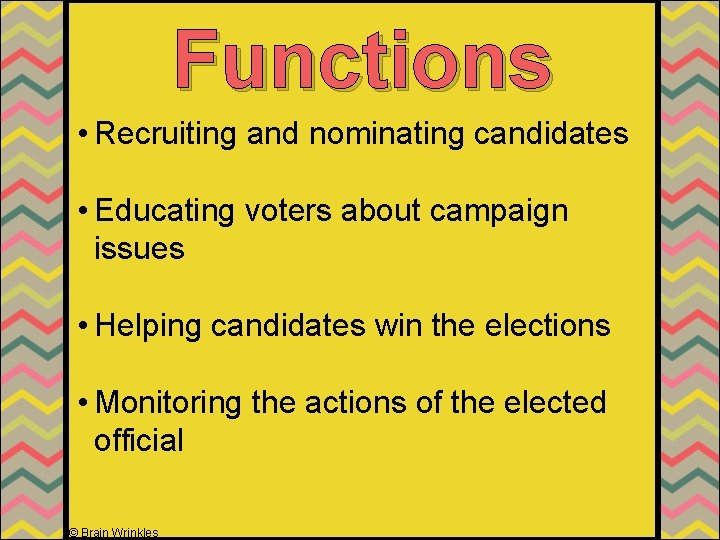 Functions • Recruiting and nominating candidates • Educating voters about campaign issues • Helping