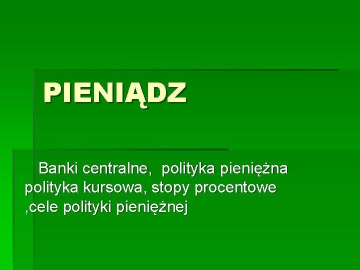 PIENIĄDZ Banki centralne, polityka pieniężna polityka kursowa, stopy procentowe , cele polityki pieniężnej