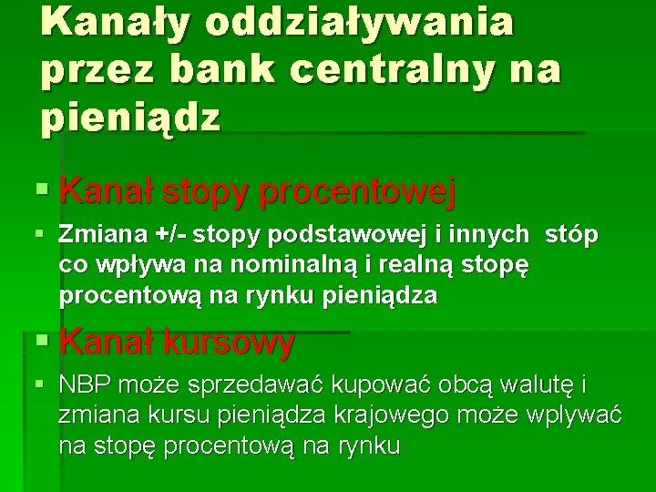 Kanały oddziaływania przez bank centralny na pieniądz § Kanał stopy procentowej § Zmiana +/-