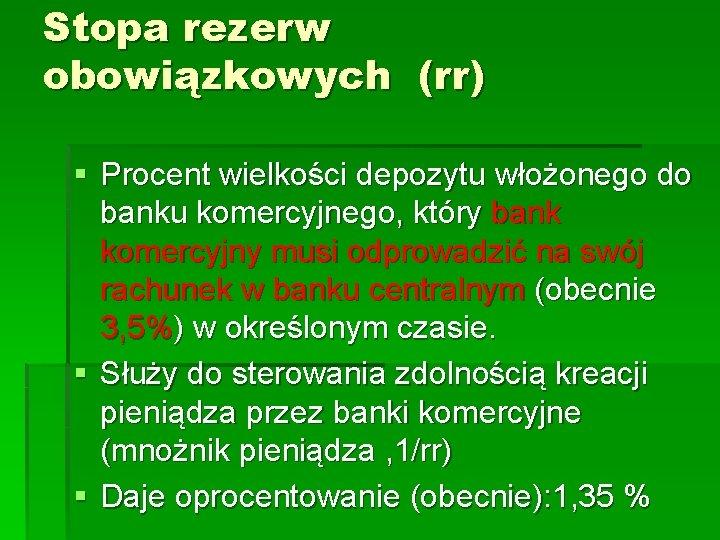 Stopa rezerw obowiązkowych (rr) § Procent wielkości depozytu włożonego do banku komercyjnego, który bank