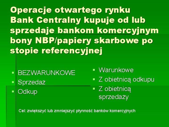 Operacje otwartego rynku Bank Centralny kupuje od lub sprzedaje bankom komercyjnym bony NBP/papiery skarbowe