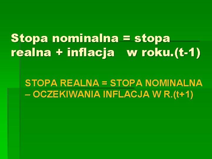 Stopa nominalna = stopa realna + inflacja w roku. (t-1) STOPA REALNA = STOPA