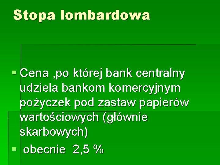 Stopa lombardowa § Cena , po której bank centralny udziela bankom komercyjnym pożyczek pod