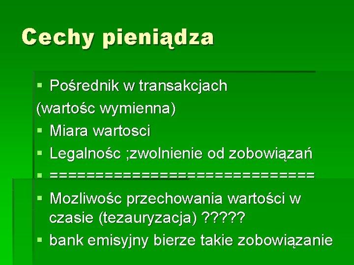 Cechy pieniądza § Pośrednik w transakcjach (wartośc wymienna) § Miara wartosci § Legalnośc ;