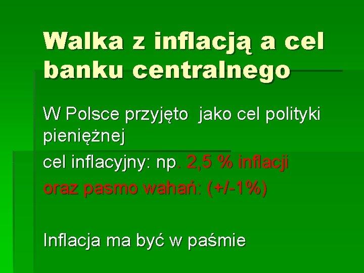 Walka z inflacją a cel banku centralnego W Polsce przyjęto jako cel polityki pieniężnej
