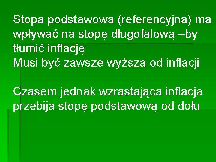 Stopa podstawowa (referencyjna) ma wpływać na stopę długofalową –by tłumić inflację Musi być zawsze