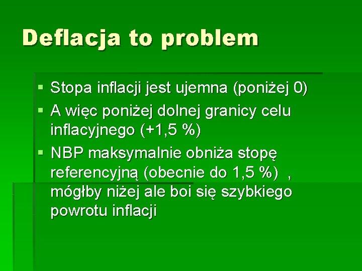 Deflacja to problem § Stopa inflacji jest ujemna (poniżej 0) § A więc poniżej