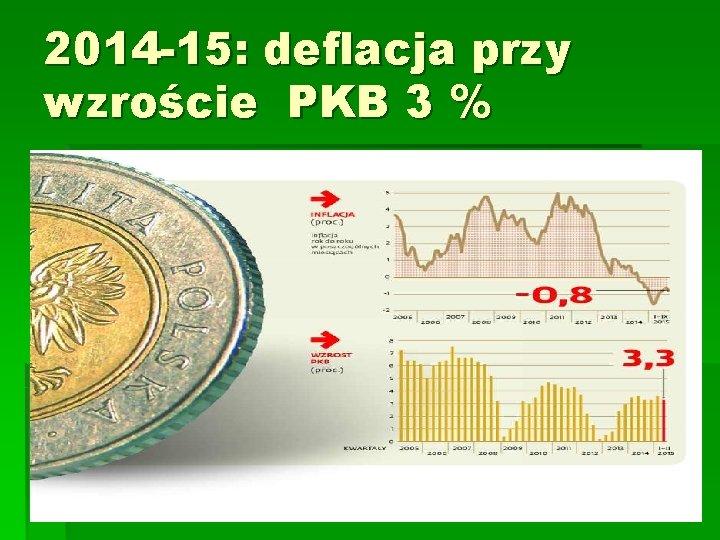 2014 -15: deflacja przy wzroście PKB 3 %
