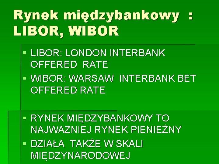 Rynek międzybankowy : LIBOR, WIBOR § LIBOR: LONDON INTERBANK OFFERED RATE § WIBOR: WARSAW