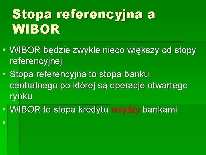 Stopa referencyjna a WIBOR § WIBOR będzie zwykle nieco większy od stopy referencyjnej §