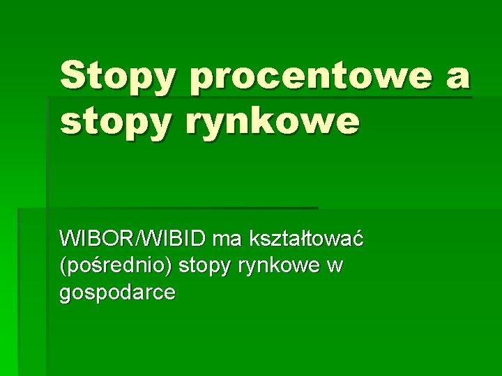 Stopy procentowe a stopy rynkowe WIBOR/WIBID ma kształtować (pośrednio) stopy rynkowe w gospodarce