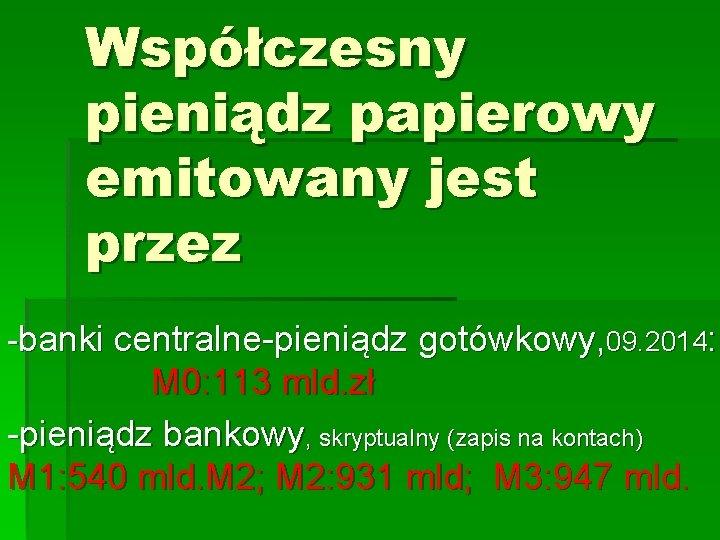 Współczesny pieniądz papierowy emitowany jest przez -banki centralne-pieniądz gotówkowy, 09. 2014: M 0: 113
