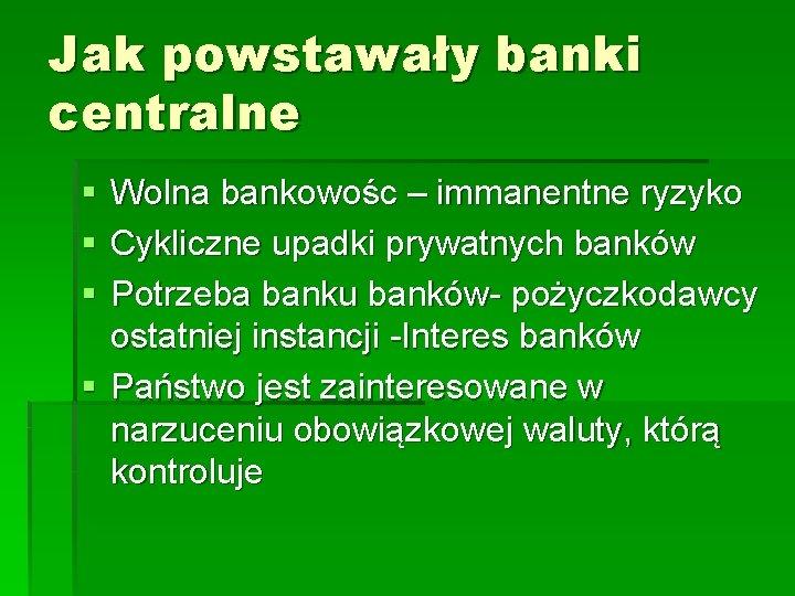 Jak powstawały banki centralne § § § Wolna bankowośc – immanentne ryzyko Cykliczne upadki