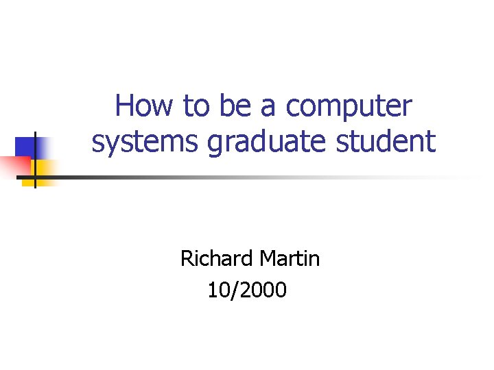 How to be a computer systems graduate student Richard Martin 10/2000