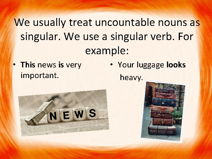 We usually treat uncountable nouns as singular. We use a singular verb. For example: