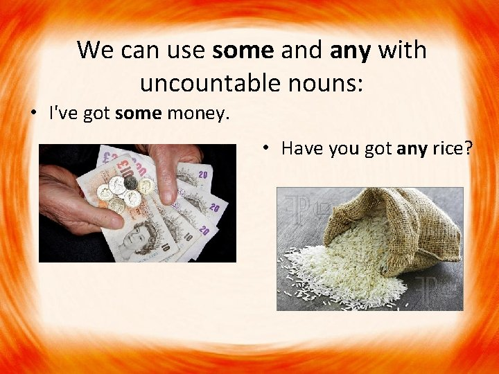 We can use some and any with uncountable nouns: • I've got some money.