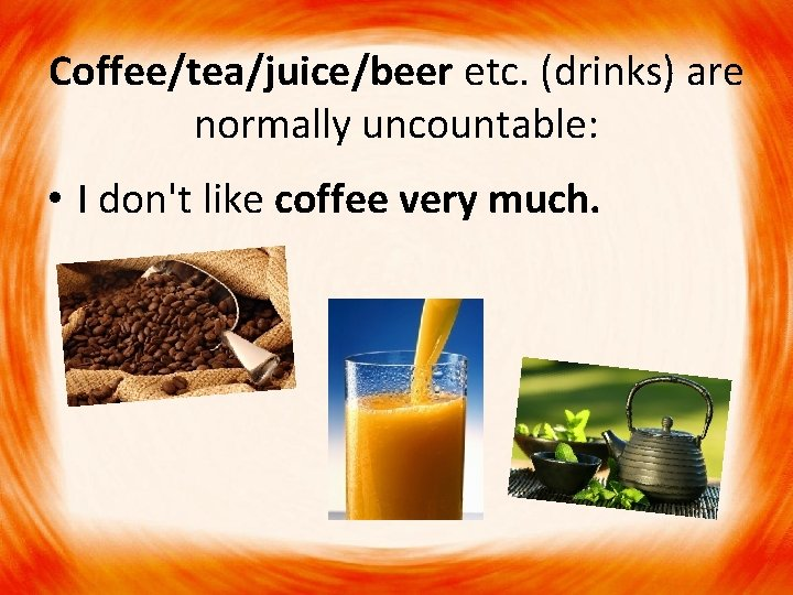 Coffee/tea/juice/beer etc. (drinks) are normally uncountable: • I don't like coffee very much.