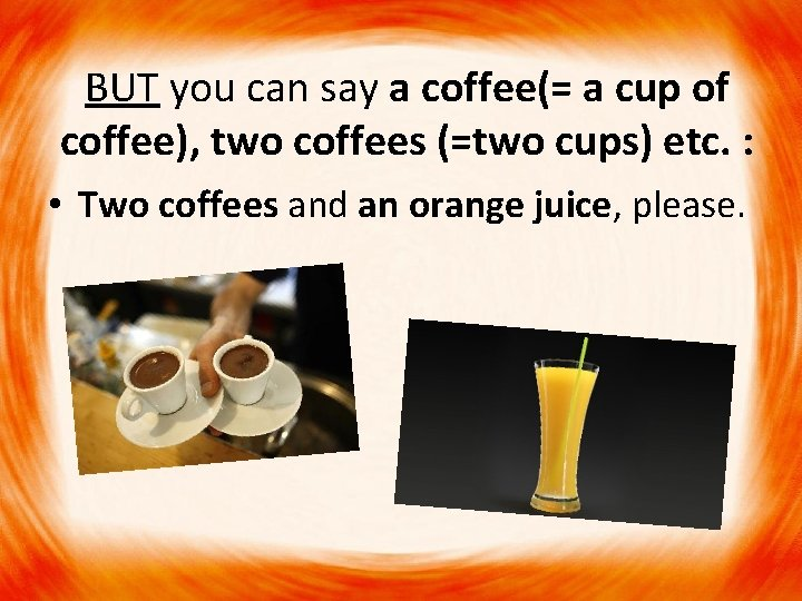 BUT you can say a coffee(= a cup of coffee), two coffees (=two cups)