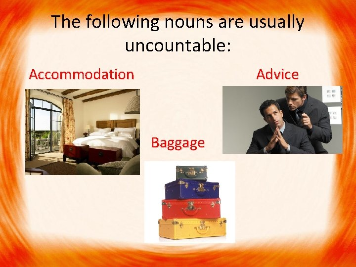 The following nouns are usually uncountable: Accommodation Advice Accommodation Advice Baggage