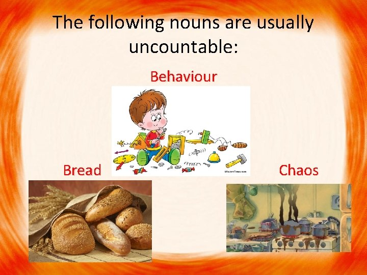 The following nouns are usually uncountable: Behaviour Bread Chaos Bread