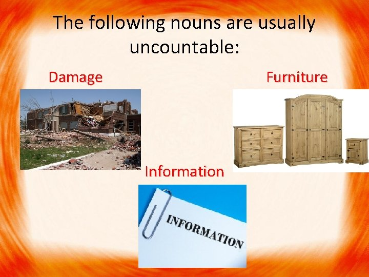The following nouns are usually uncountable: Damage Furniture Information
