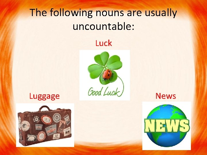 The following nouns are usually uncountable: Luck Luggage News