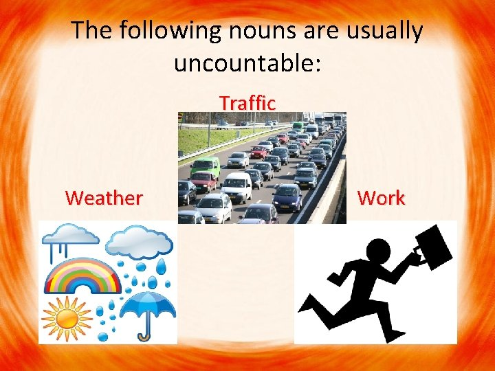 The following nouns are usually uncountable: Traffic Weather Work