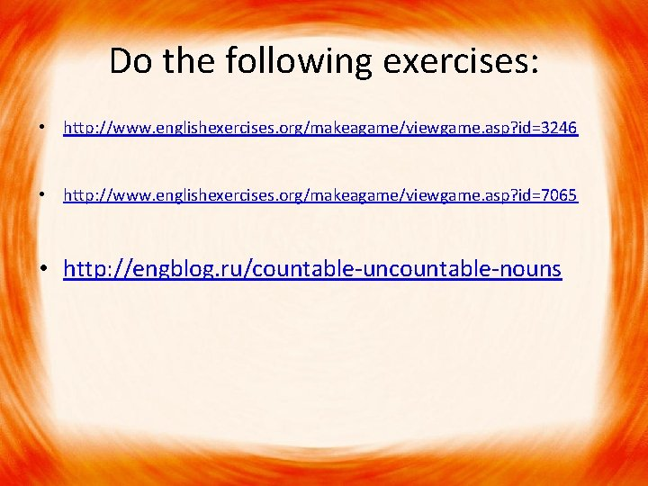 Do the following exercises: • http: //www. englishexercises. org/makeagame/viewgame. asp? id=3246 • http: //www.