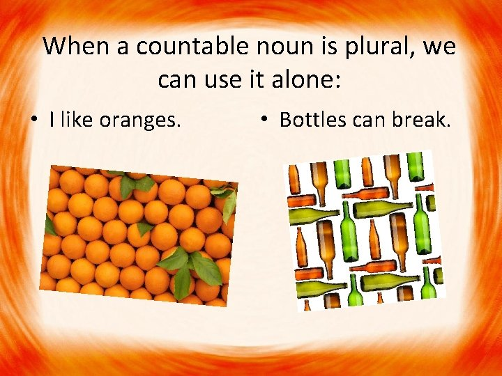 When a countable noun is plural, we can use it alone: • I like