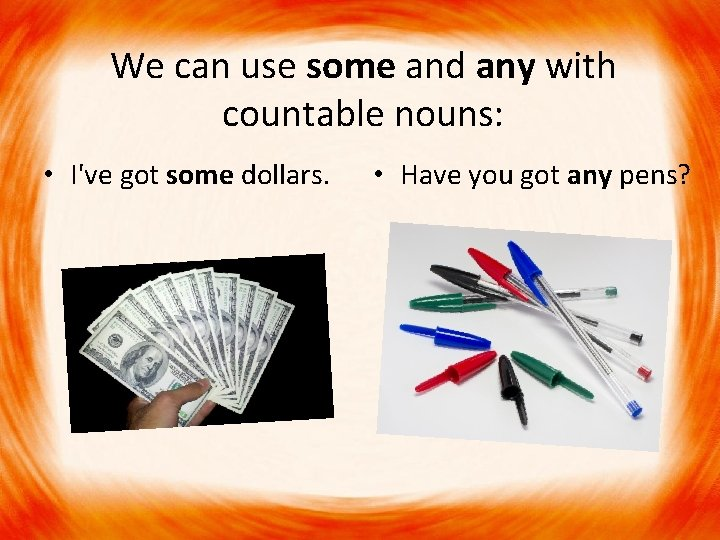 We can use some and any with countable nouns: • I've got some dollars.