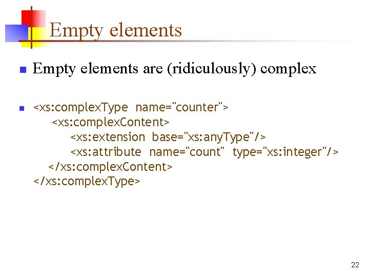 """Empty elements n n Empty elements are (ridiculously) complex <xs: complex. Type name=""""counter""""> <xs:"""