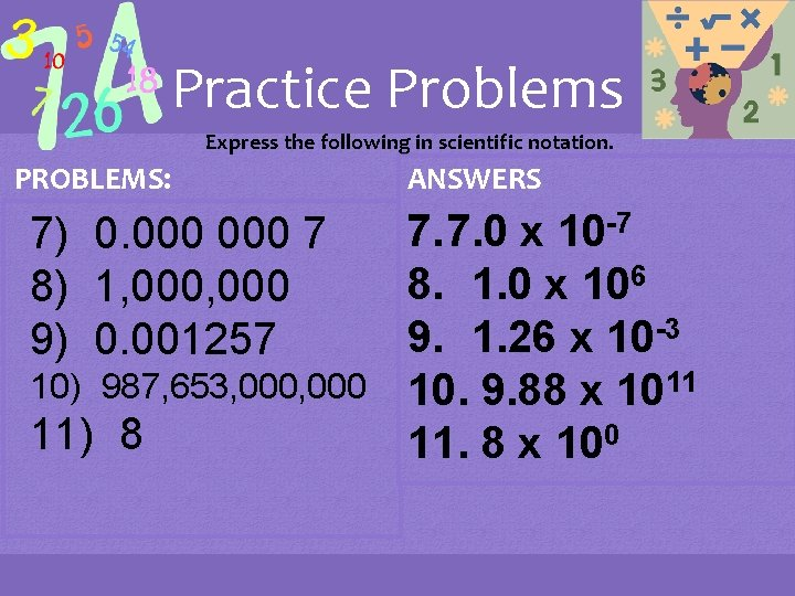 Practice Problems Express the following in scientific notation. PROBLEMS: 7) 0. 000 7 8)