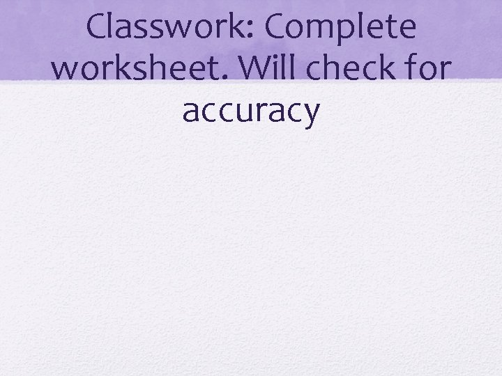 Classwork: Complete worksheet. Will check for accuracy
