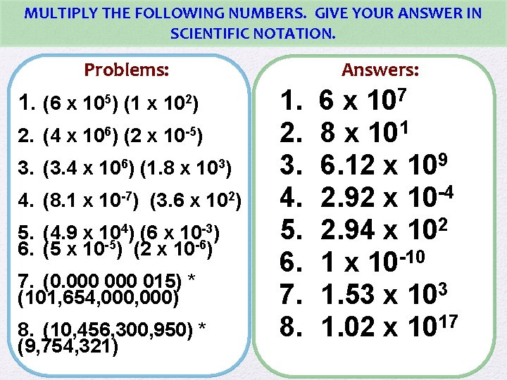 MULTIPLY THE FOLLOWING NUMBERS. GIVE YOUR ANSWER IN SCIENTIFIC NOTATION. Problems: 1. (6 x