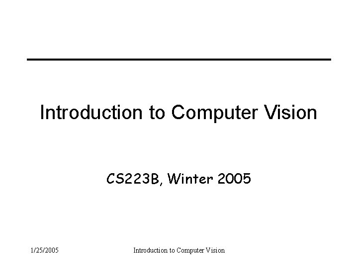Introduction to Computer Vision CS 223 B, Winter 2005 1/25/2005 Introduction to Computer Vision