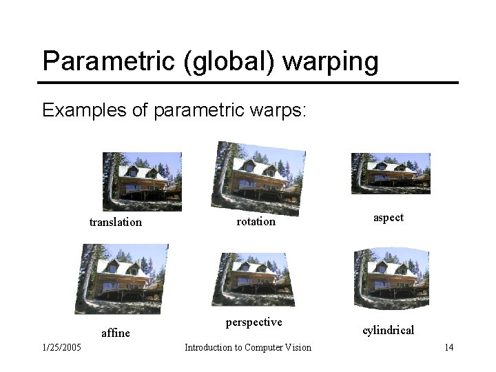 Parametric (global) warping Examples of parametric warps: translation affine 1/25/2005 rotation perspective Introduction to