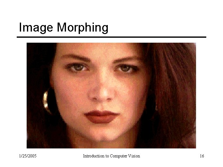 Image Morphing 1/25/2005 Introduction to Computer Vision 16