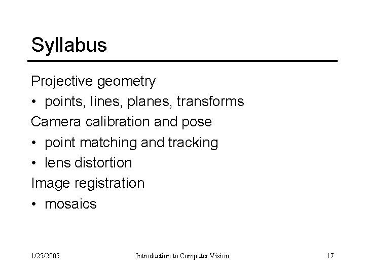 Syllabus Projective geometry • points, lines, planes, transforms Camera calibration and pose • point