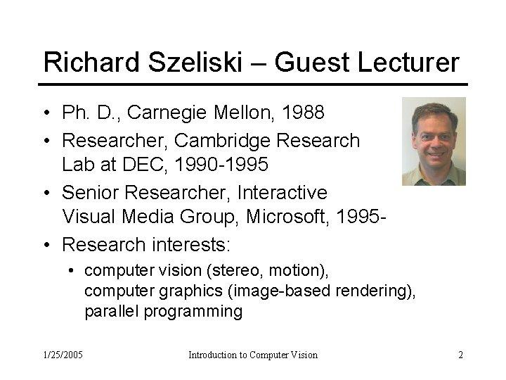 Richard Szeliski – Guest Lecturer • Ph. D. , Carnegie Mellon, 1988 • Researcher,