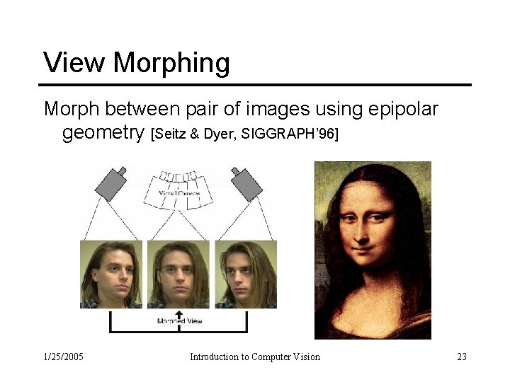 View Morphing Morph between pair of images using epipolar geometry [Seitz & Dyer, SIGGRAPH'