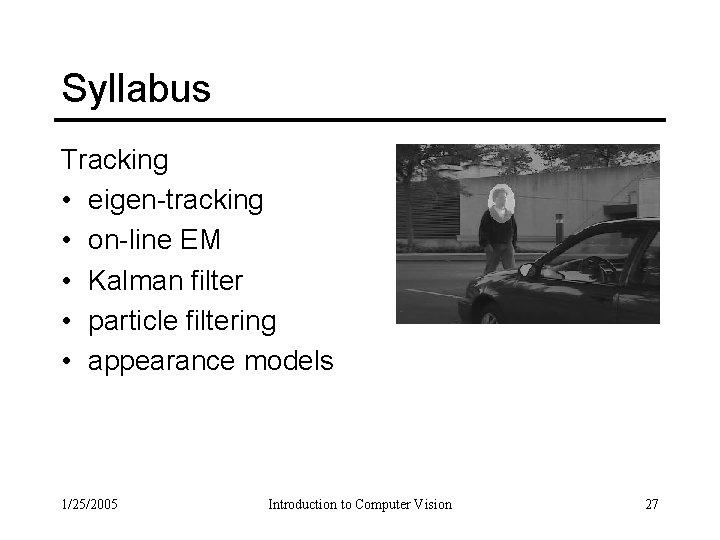 Syllabus Tracking • eigen-tracking • on-line EM • Kalman filter • particle filtering •