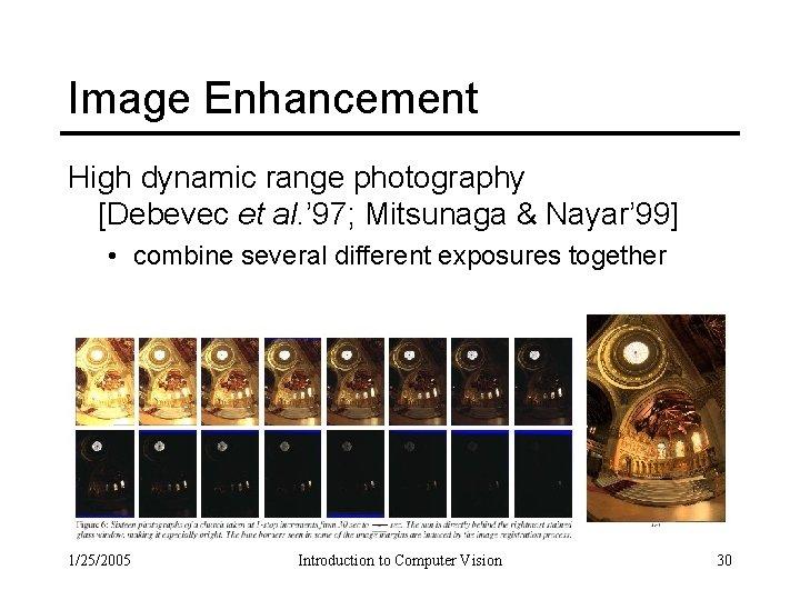 Image Enhancement High dynamic range photography [Debevec et al. ' 97; Mitsunaga & Nayar'