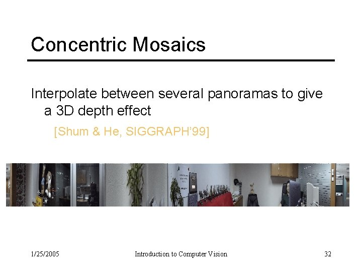 Concentric Mosaics Interpolate between several panoramas to give a 3 D depth effect [Shum