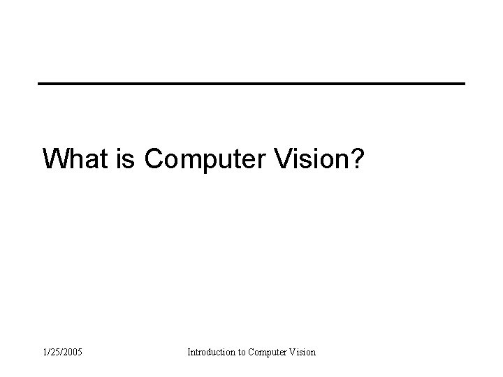What is Computer Vision? 1/25/2005 Introduction to Computer Vision