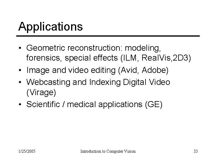 Applications • Geometric reconstruction: modeling, forensics, special effects (ILM, Real. Vis, 2 D 3)