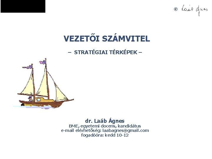 © VEZETŐI SZÁMVITEL – STRATÉGIAI TÉRKÉPEK – dr. Laáb Ágnes BME, egyetemi docens, kandidátus