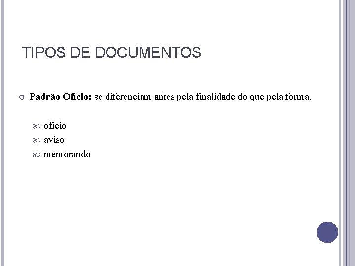 TIPOS DE DOCUMENTOS Padrão Ofício: se diferenciam antes pela finalidade do que pela forma.